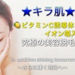 キラ肌|ビタミンC誘導体イオン導入♡究極のお顔脱毛❤️❤️❤️人気ランキング第1位👑